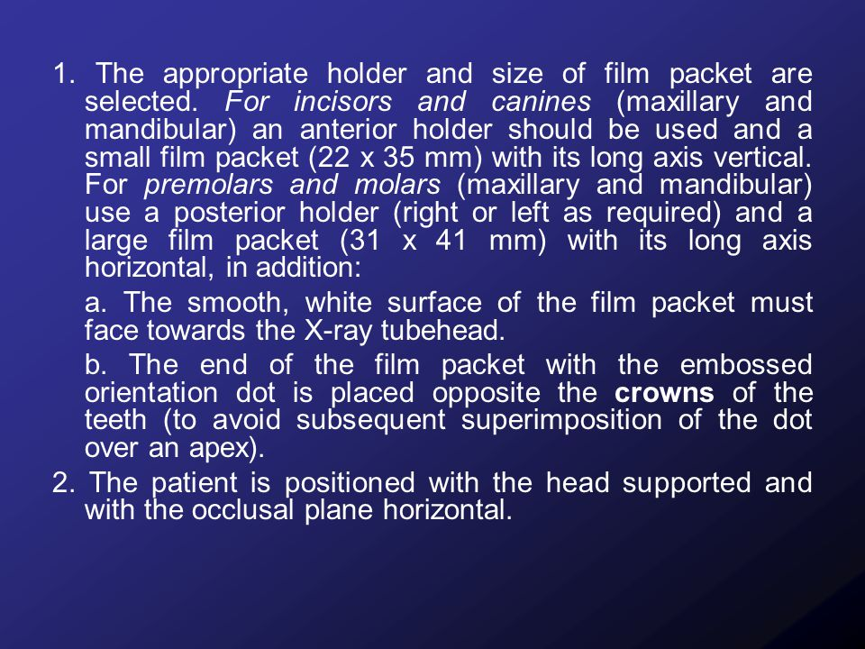 1. The appropriate holder and size of film packet are selected. For incisors and canines (maxillary and mandibular) an anterior holder should be used