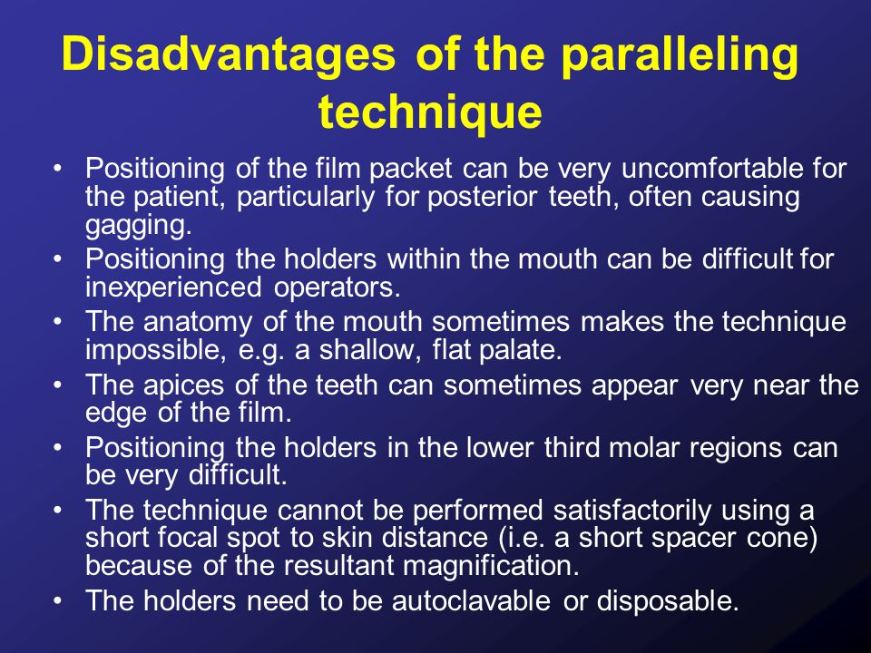 Disadvantages of the paralleling technique Positioning of the film packet can be very uncomfortable for the patient, particularly for posterior teeth,