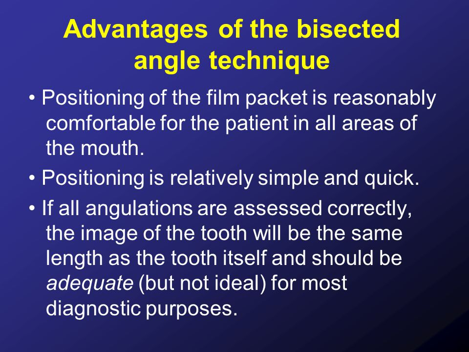 Advantages of the bisected angle technique Positioning of the film packet is reasonably comfortable for the patient in all areas of the mouth. Positio