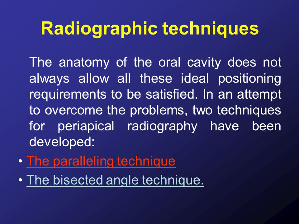 Radiographic techniques The anatomy of the oral cavity does not always allow all these ideal positioning requirements to be satisfied. In an attempt t