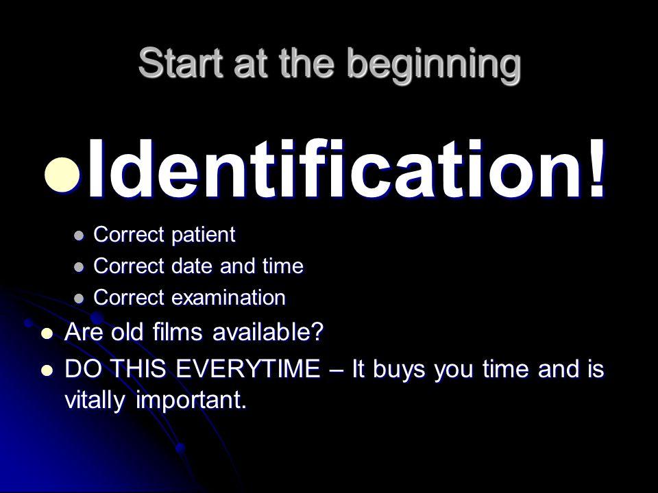 Start at the beginning Identification! Identification! Correct patient Correct patient Correct date and time Correct date and time Correct examination