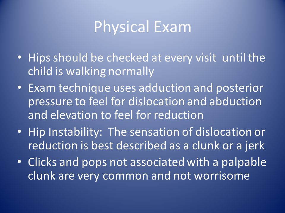 Physical Exam Hips should be checked at every visit until the child is walking normally Exam technique uses adduction and posterior pressure to feel for dislocation and abduction and elevation to feel for reduction Hip Instability: The sensation of dislocation or reduction is best described as a clunk or a jerk Clicks and pops not associated with a palpable clunk are very common and not worrisome