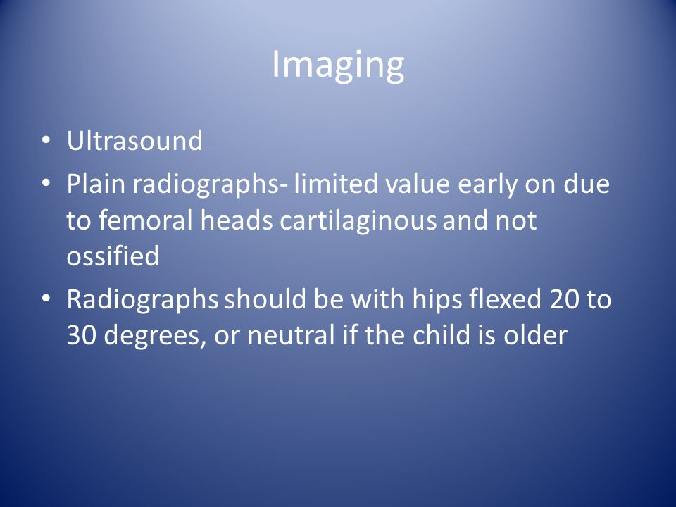 Imaging Ultrasound Plain radiographs- limited value early on due to femoral heads cartilaginous and not ossified Radiographs should be with hips flexed 20 to 30 degrees, or neutral if the child is older