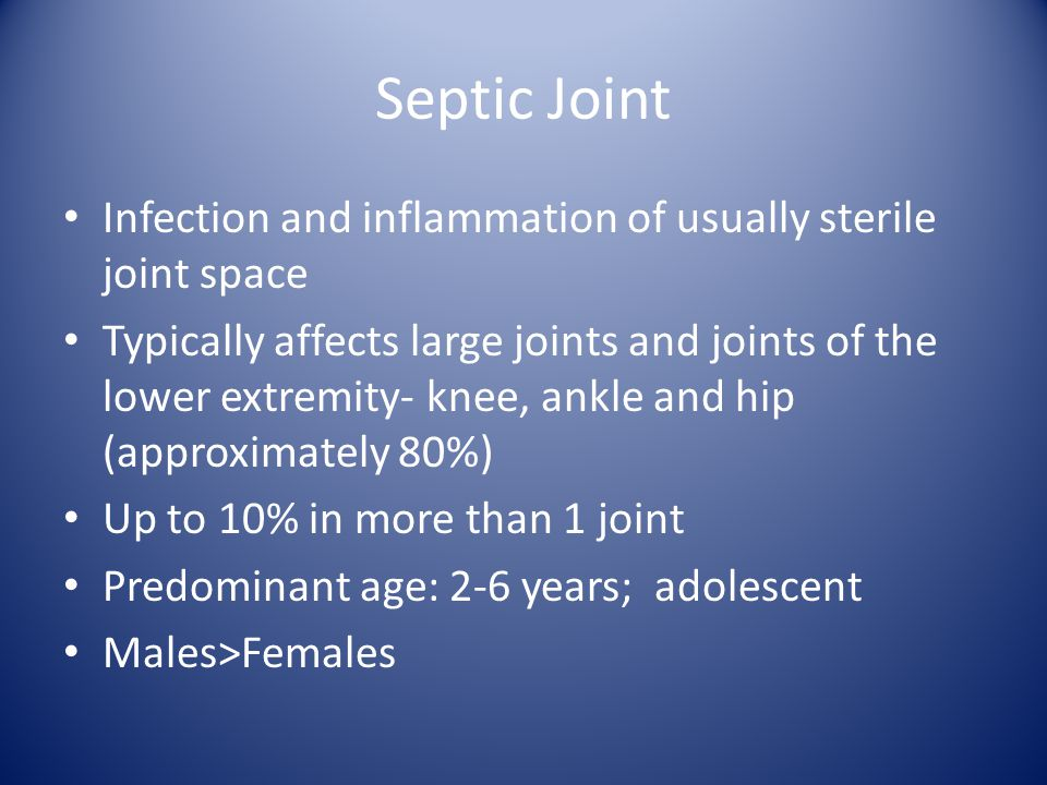 Septic Joint Infection and inflammation of usually sterile joint space Typically affects large joints and joints of the lower extremity- knee, ankle and hip (approximately 80%) Up to 10% in more than 1 joint Predominant age: 2-6 years; adolescent Males>Females
