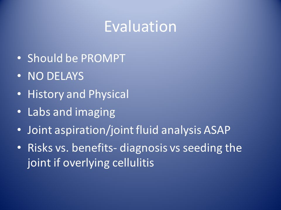 Evaluation Should be PROMPT NO DELAYS History and Physical Labs and imaging Joint aspiration/joint fluid analysis ASAP Risks vs.