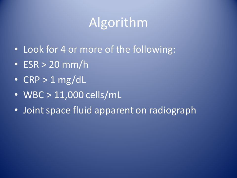 Algorithm Look for 4 or more of the following: ESR > 20 mm/h CRP > 1 mg/dL WBC > 11,000 cells/mL Joint space fluid apparent on radiograph