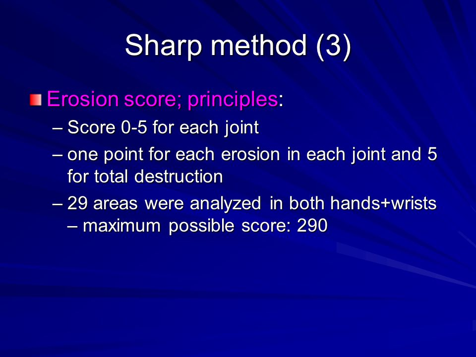 Sharp method (4) Joint space narrowing score; principles –0 - normal –1 - focal narrowing –2 – reduction of <50% of joint space –3 – reduction of >50% of joint space –4 – ankylosis 27 areas in hands and wrists – max score 216