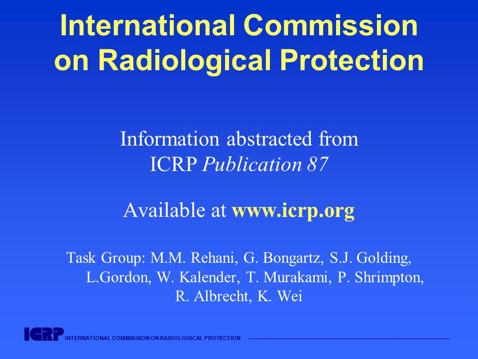 INTERNATIONAL COMMISSION ON RADIOLOGICAL PROTECTION —————————————————————————————————————— Actions for manufacturers Introduce automatic exposure control Be conscious of high doses in CT Include safety features to avoid unnecessary dose Display of dose Convenience in using low dose protocols Draw attention of users to selecting separate protocols for paediatric patients