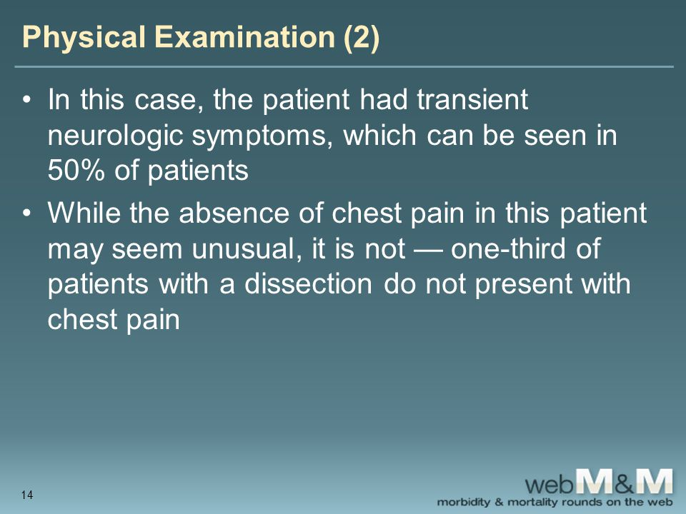 Physical Examination (2) In this case, the patient had transient neurologic symptoms, which can be seen in 50% of patients While the absence of chest