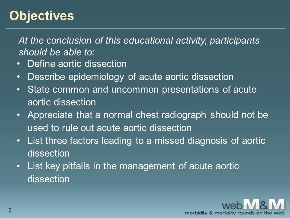 Take-Home Points (2) Absence of mediastinal widening on chest radiograph does not rule out aortic dissection Misdiagnosis can occur when patients present with mild illness, when symptoms are suggestive of another disease (e.g., acute coronary syndrome), and when radiographic findings are not typical Providers should be aware of specific pitfalls in the management of acute aortic dissection 24