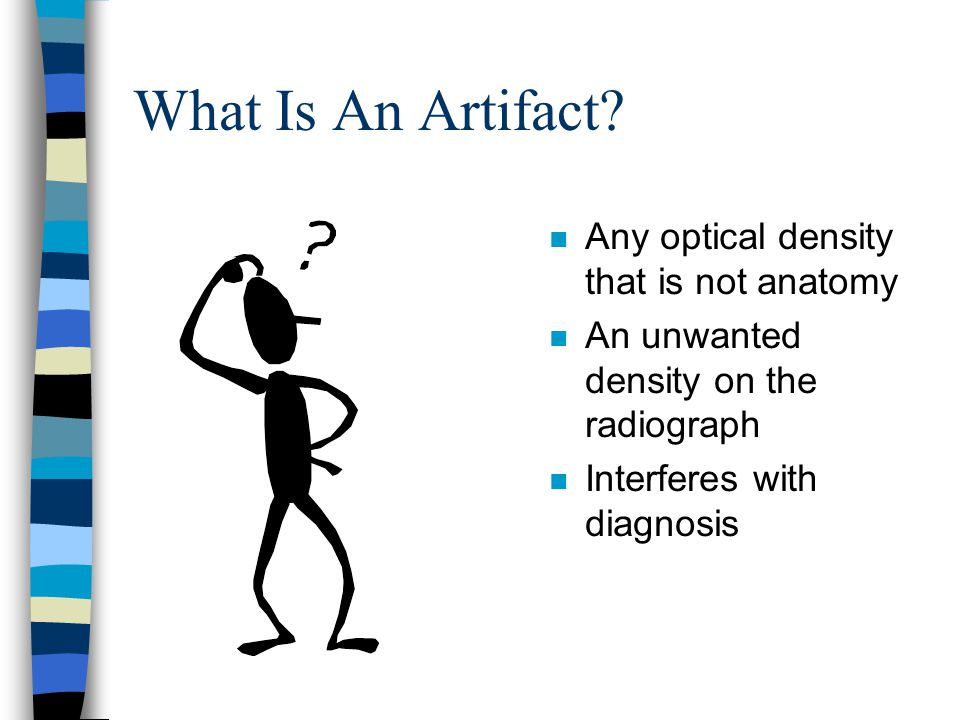 What Is An Artifact? n Any optical density that is not anatomy n An unwanted density on the radiograph n Interferes with diagnosis