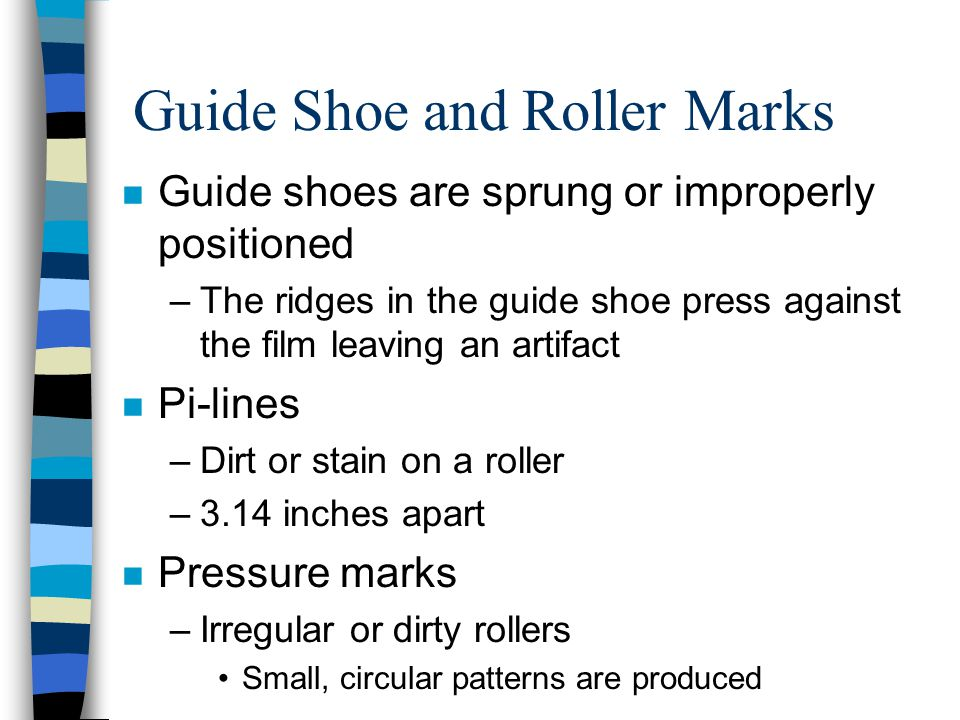 Guide Shoe and Roller Marks n Guide shoes are sprung or improperly positioned –The ridges in the guide shoe press against the film leaving an artifact