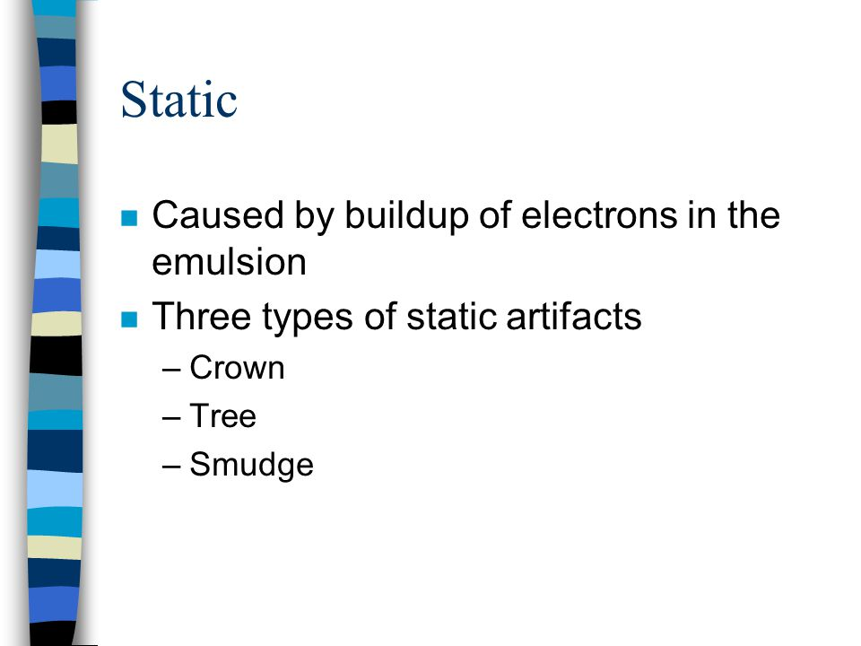 Static n Caused by buildup of electrons in the emulsion n Three types of static artifacts –Crown –Tree –Smudge