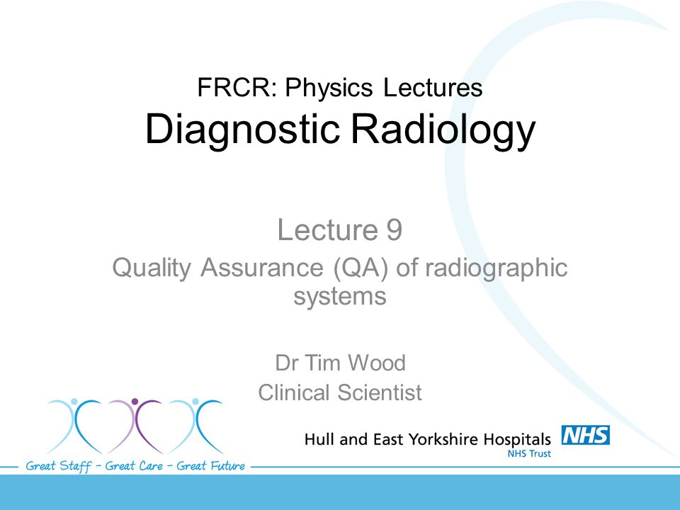 FRCR: Physics Lectures Diagnostic Radiology Lecture 9 Quality Assurance (QA) of radiographic systems Dr Tim Wood Clinical Scientist