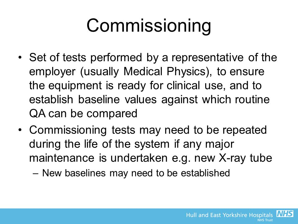 Commissioning Set of tests performed by a representative of the employer (usually Medical Physics), to ensure the equipment is ready for clinical use,