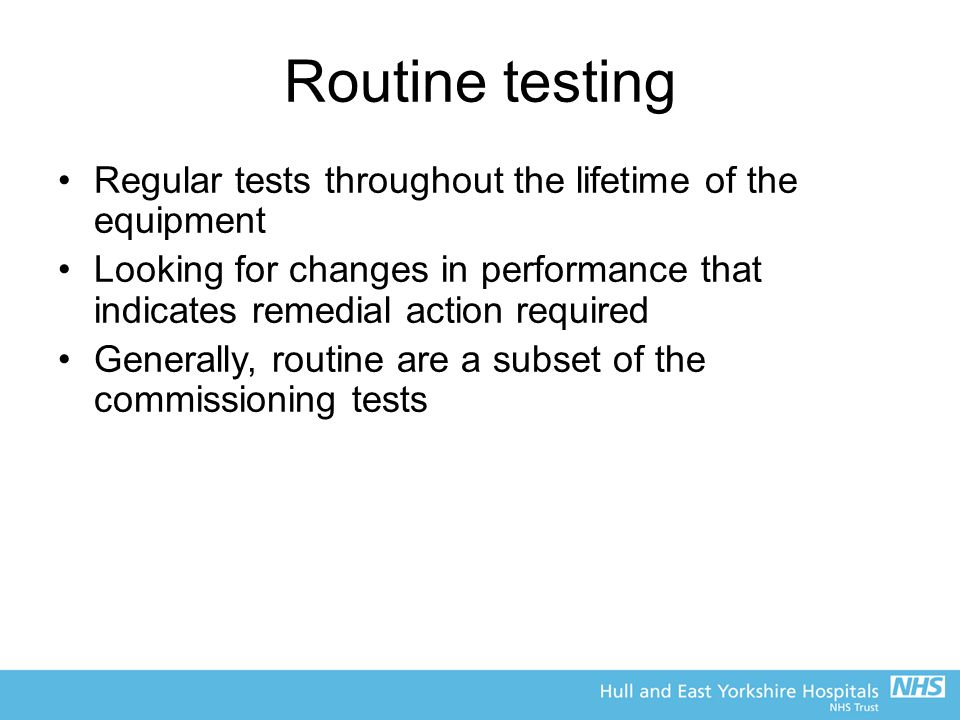 Routine testing Regular tests throughout the lifetime of the equipment Looking for changes in performance that indicates remedial action required Generally, routine are a subset of the commissioning tests
