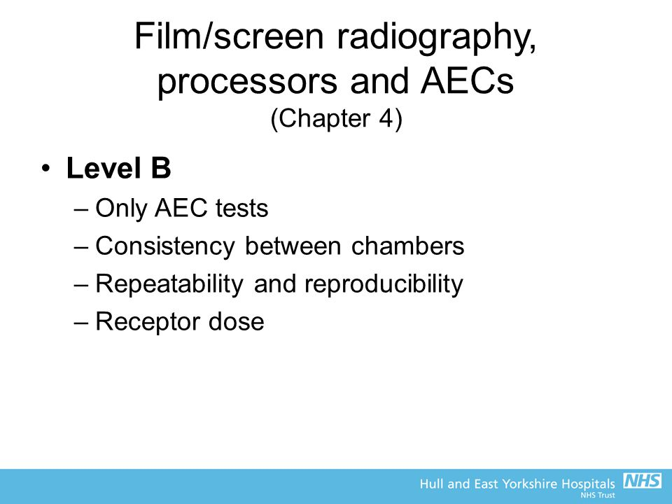 Film/screen radiography, processors and AECs (Chapter 4) Level B –Only AEC tests –Consistency between chambers –Repeatability and reproducibility –Receptor dose