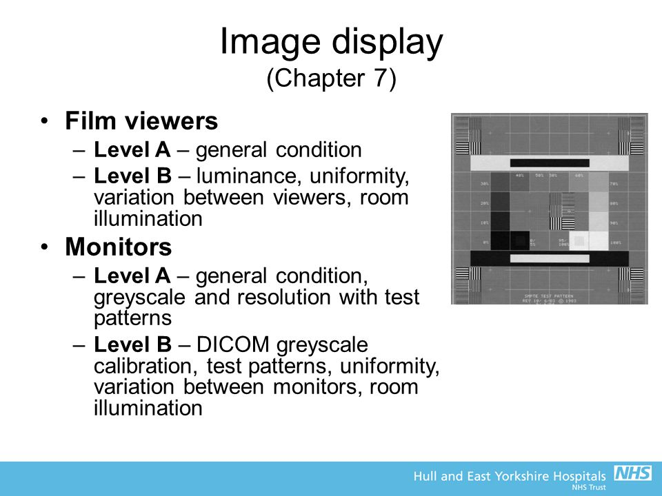 Image display (Chapter 7) Film viewers –Level A – general condition –Level B – luminance, uniformity, variation between viewers, room illumination Monitors –Level A – general condition, greyscale and resolution with test patterns –Level B – DICOM greyscale calibration, test patterns, uniformity, variation between monitors, room illumination