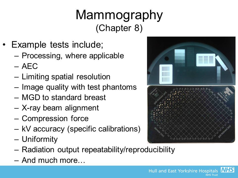 Mammography (Chapter 8) Example tests include; –Processing, where applicable –AEC –Limiting spatial resolution –Image quality with test phantoms –MGD