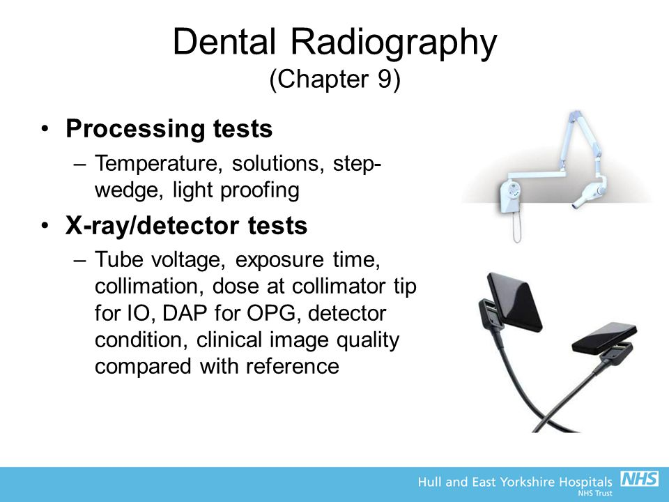 Dental Radiography (Chapter 9) Processing tests –Temperature, solutions, step- wedge, light proofing X-ray/detector tests –Tube voltage, exposure time, collimation, dose at collimator tip for IO, DAP for OPG, detector condition, clinical image quality compared with reference