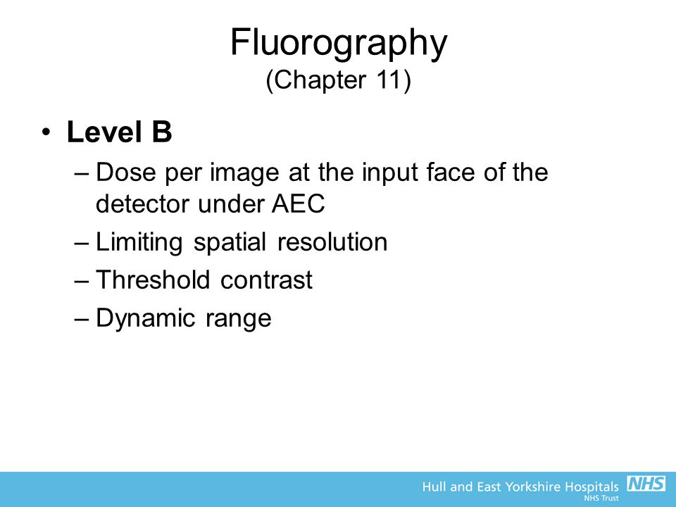 Fluorography (Chapter 11) Level B –Dose per image at the input face of the detector under AEC –Limiting spatial resolution –Threshold contrast –Dynamic range