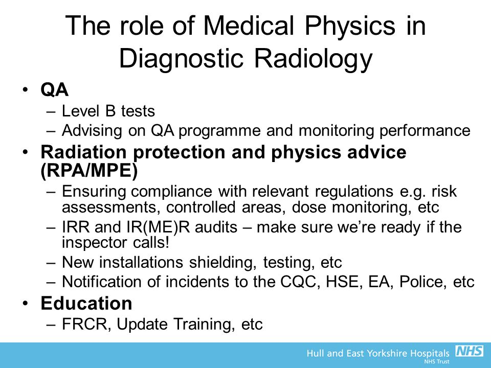 The role of Medical Physics in Diagnostic Radiology QA –Level B tests –Advising on QA programme and monitoring performance Radiation protection and physics advice (RPA/MPE) –Ensuring compliance with relevant regulations e.g.