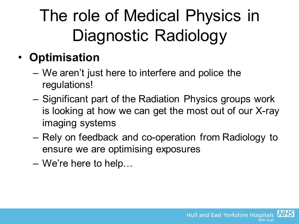 The role of Medical Physics in Diagnostic Radiology Optimisation –We aren't just here to interfere and police the regulations! –Significant part of th