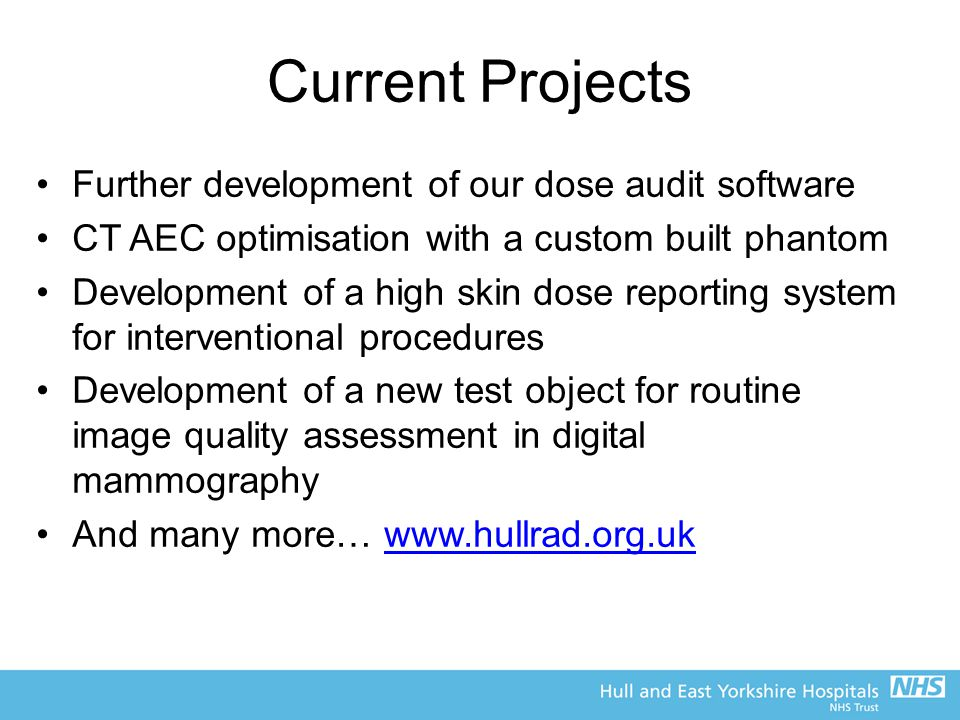 Current Projects Further development of our dose audit software CT AEC optimisation with a custom built phantom Development of a high skin dose report