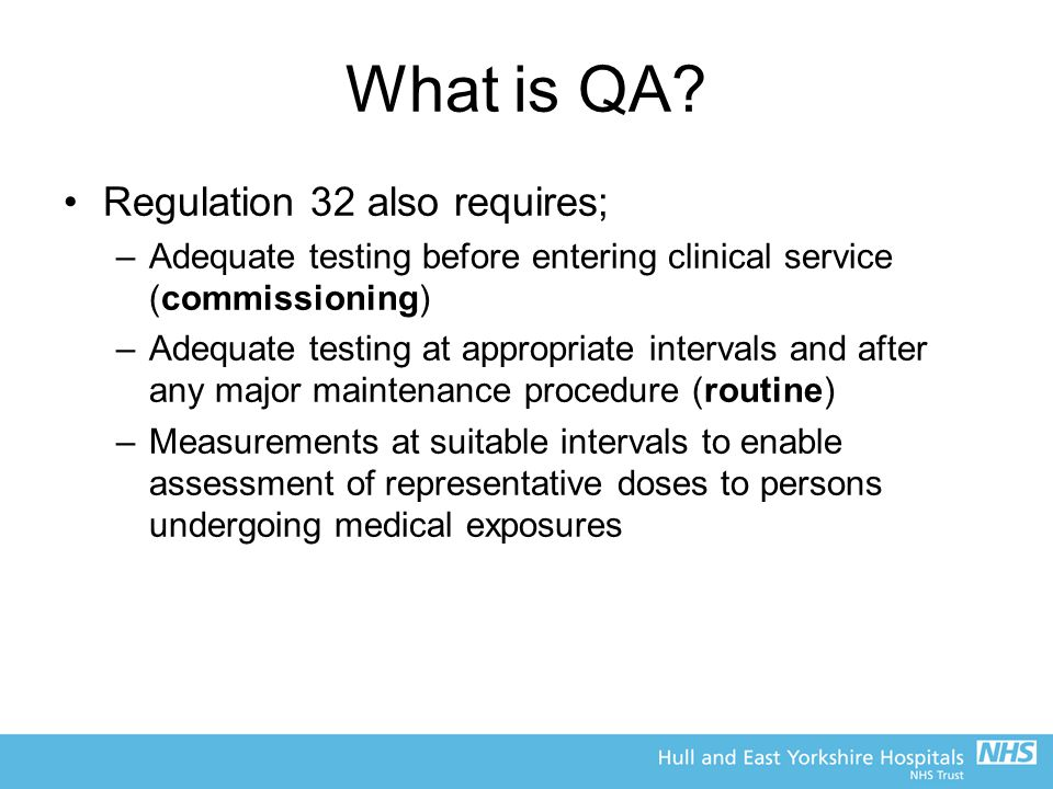 What is QA? Regulation 32 also requires; –Adequate testing before entering clinical service (commissioning) –Adequate testing at appropriate intervals