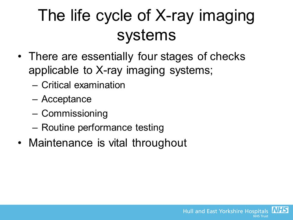 The life cycle of X-ray imaging systems There are essentially four stages of checks applicable to X-ray imaging systems; –Critical examination –Acceptance –Commissioning –Routine performance testing Maintenance is vital throughout