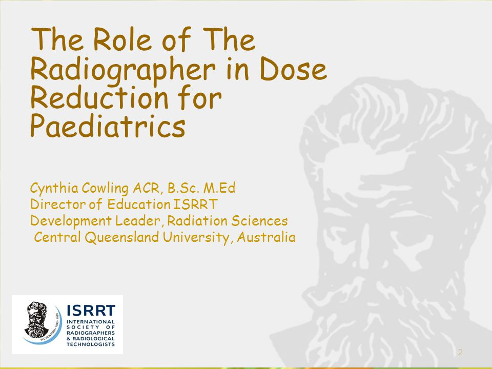 2 The Role of The Radiographer in Dose Reduction for Paediatrics Cynthia Cowling ACR, B.Sc. M.Ed Director of Education ISRRT Development Leader, Radia