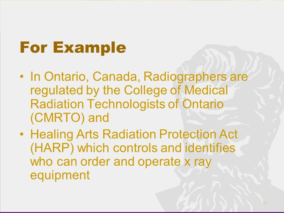 27 For Example In Ontario, Canada, Radiographers are regulated by the College of Medical Radiation Technologists of Ontario (CMRTO) and Healing Arts R