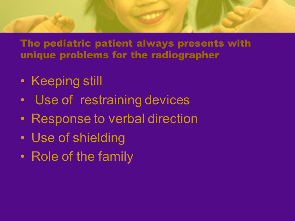 The pediatric patient always presents with unique problems for the radiographer Keeping still Use of restraining devices Response to verbal direction