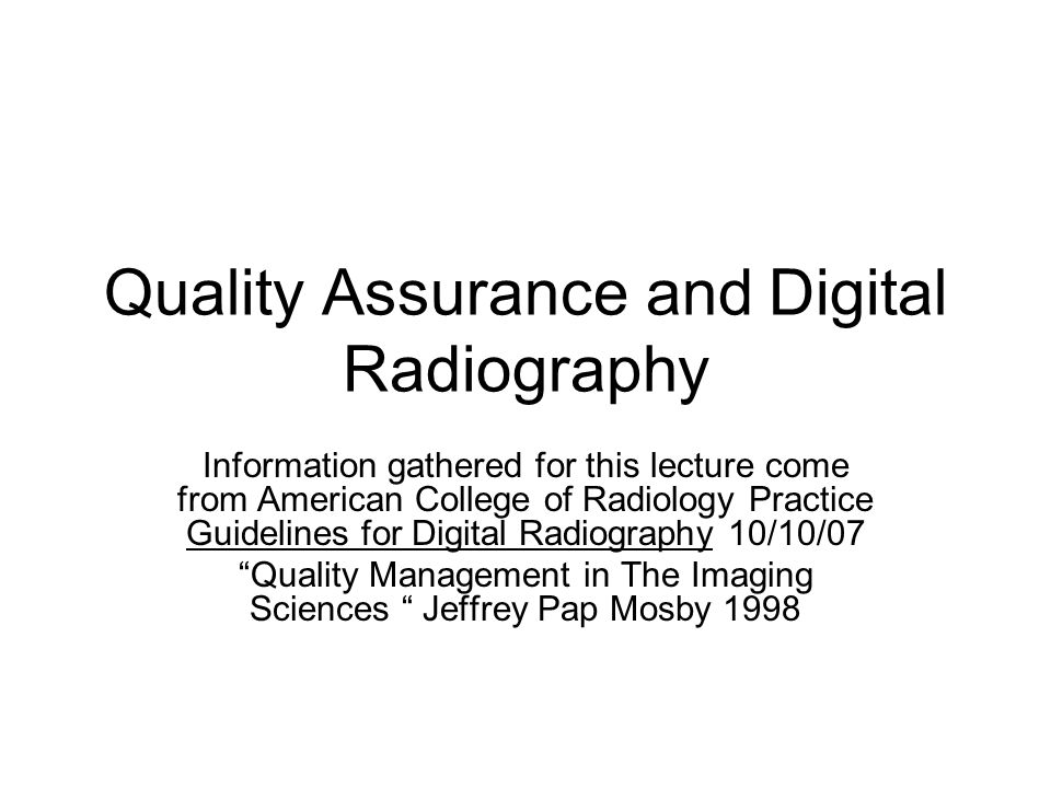 Quality Assurance and Digital Radiography Information gathered for this lecture come from American College of Radiology Practice Guidelines for Digital Radiography 10/10/07 Quality Management in The Imaging Sciences Jeffrey Pap Mosby 1998