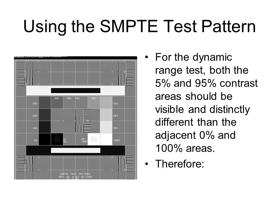 Using the SMPTE Test Pattern For the dynamic range test, both the 5% and 95% contrast areas should be visible and distinctly different than the adjace