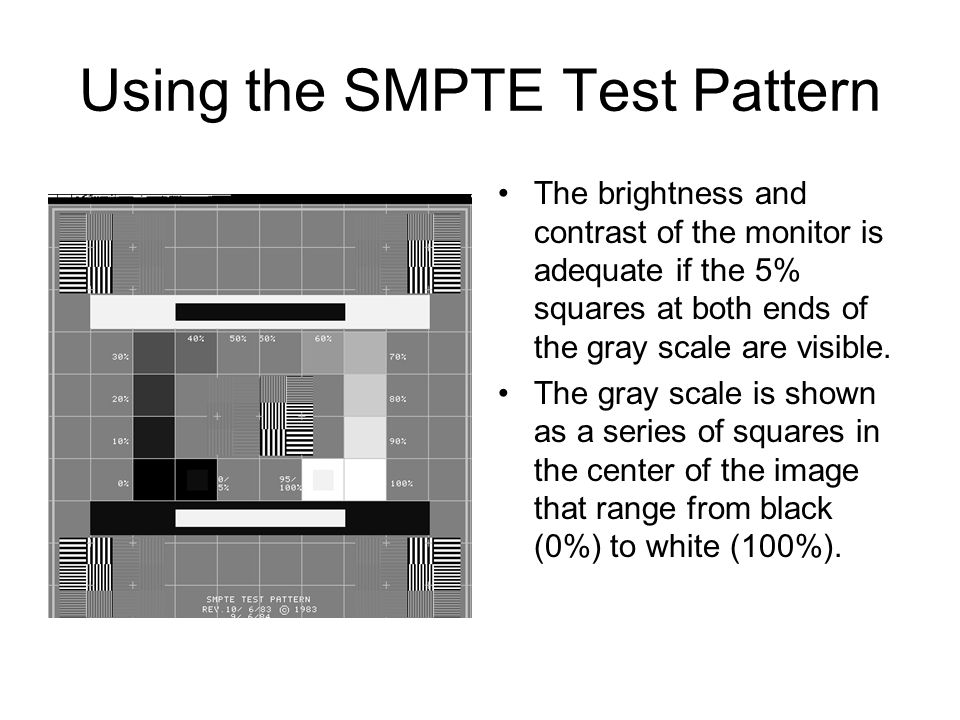 Using the SMPTE Test Pattern The brightness and contrast of the monitor is adequate if the 5% squares at both ends of the gray scale are visible. The