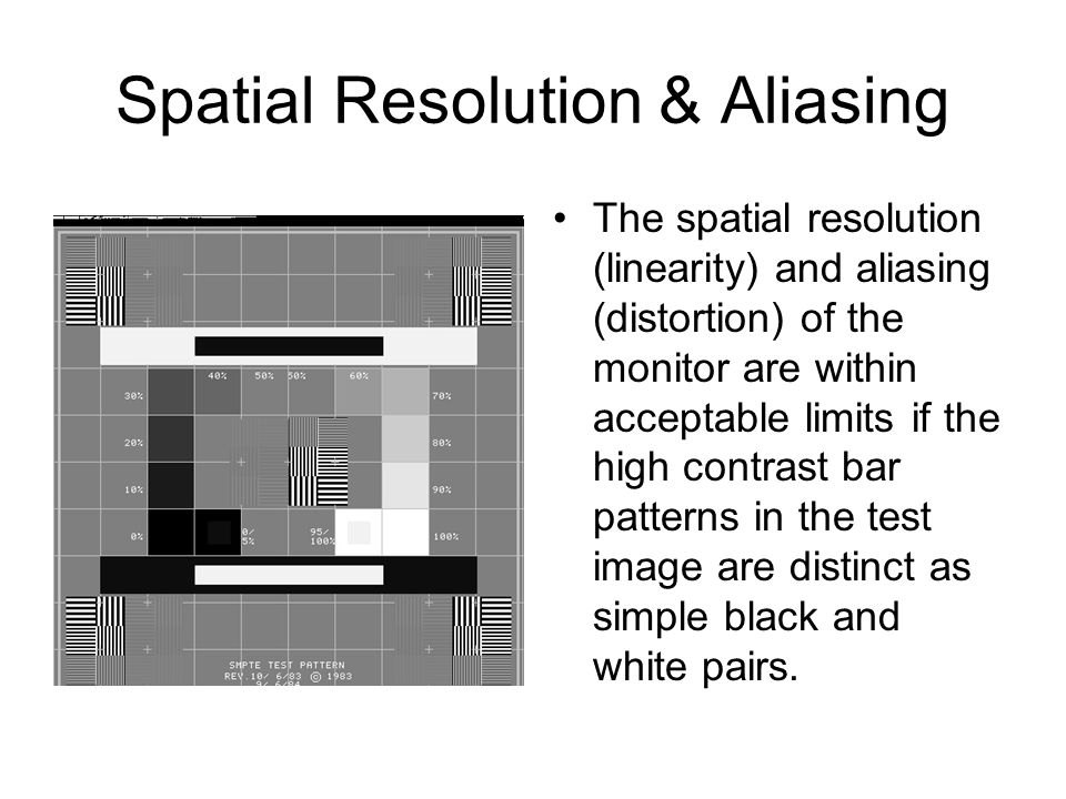 Spatial Resolution & Aliasing The spatial resolution (linearity) and aliasing (distortion) of the monitor are within acceptable limits if the high con