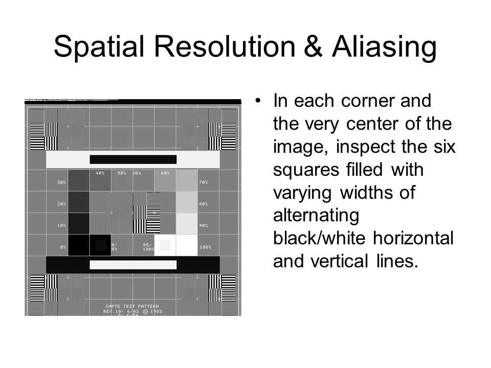 Spatial Resolution & Aliasing In each corner and the very center of the image, inspect the six squares filled with varying widths of alternating black/white horizontal and vertical lines.