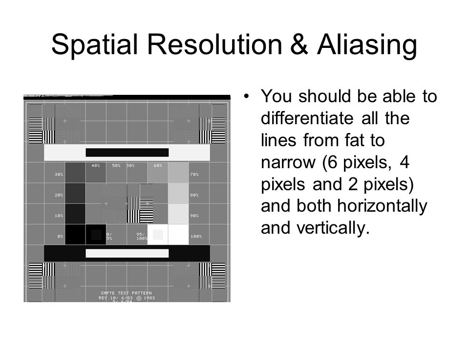 Spatial Resolution & Aliasing You should be able to differentiate all the lines from fat to narrow (6 pixels, 4 pixels and 2 pixels) and both horizontally and vertically.