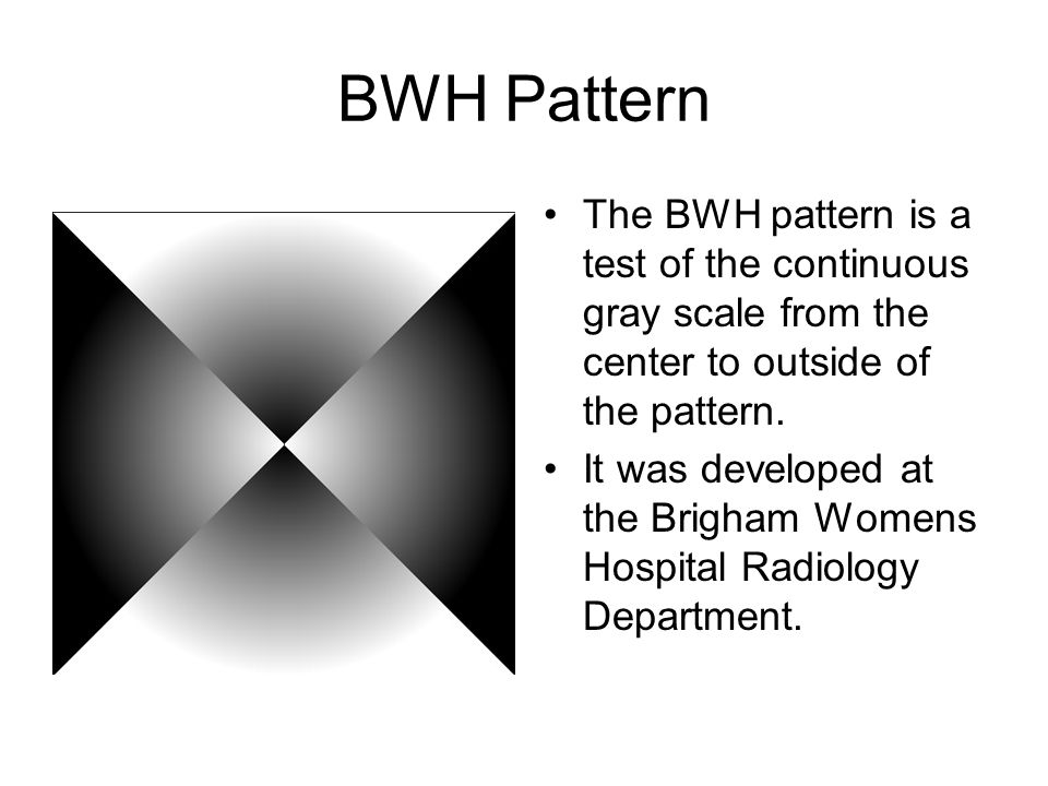 BWH Pattern The BWH pattern is a test of the continuous gray scale from the center to outside of the pattern. It was developed at the Brigham Womens H