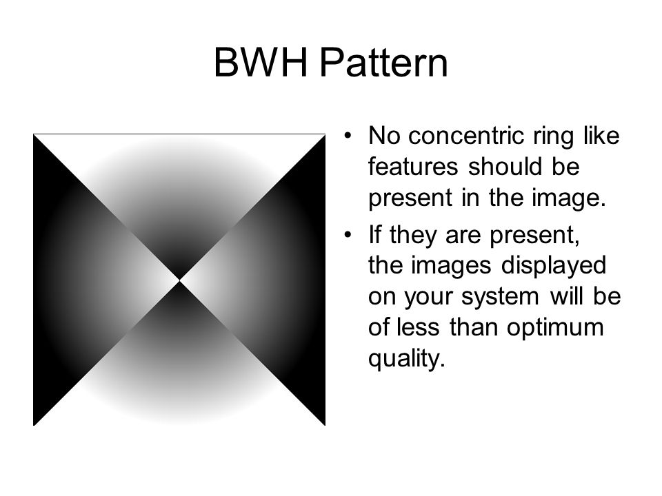 BWH Pattern No concentric ring like features should be present in the image. If they are present, the images displayed on your system will be of less