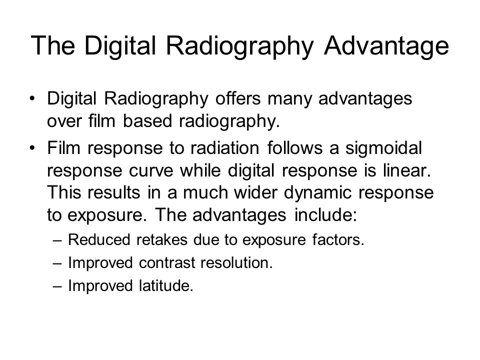 The Digital Radiography Advantage Digital Radiography offers many advantages over film based radiography. Film response to radiation follows a sigmoid