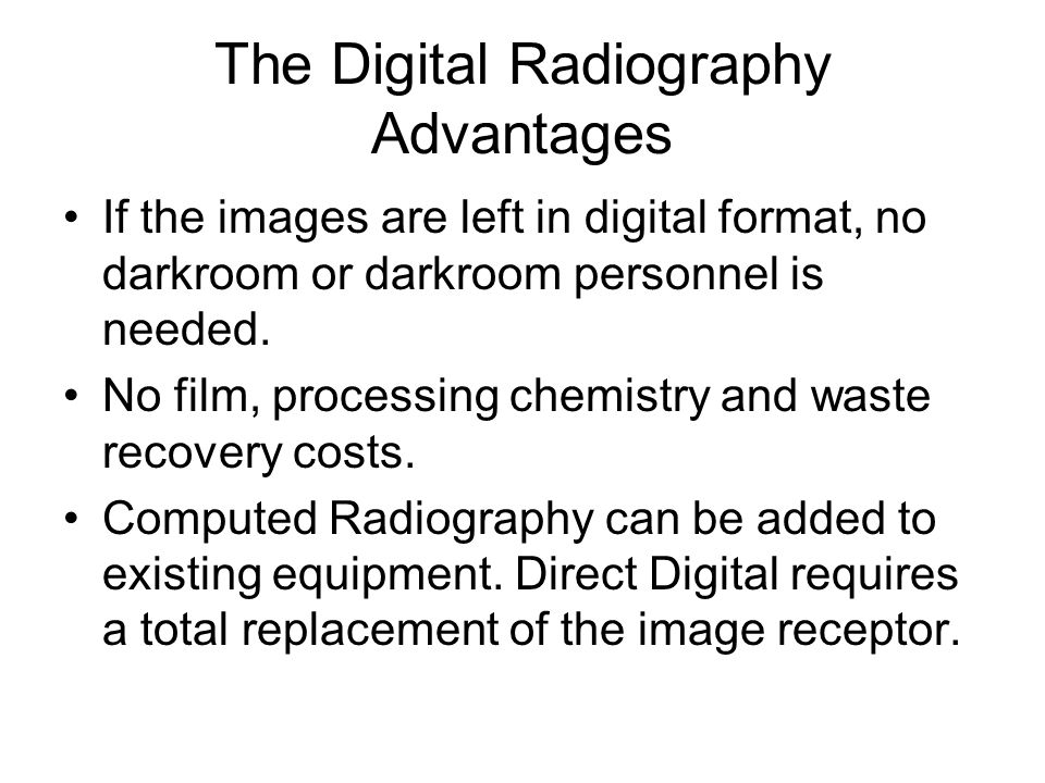 The Digital Radiography Advantages If the images are left in digital format, no darkroom or darkroom personnel is needed. No film, processing chemistr
