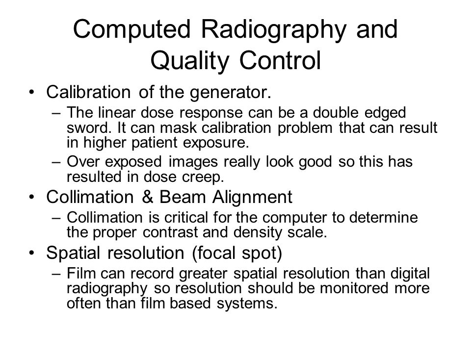Computed Radiography and Quality Control Calibration of the generator. –The linear dose response can be a double edged sword. It can mask calibration