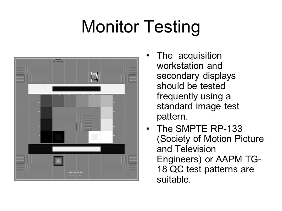 Monitor Testing The acquisition workstation and secondary displays should be tested frequently using a standard image test pattern. The SMPTE RP-133 (