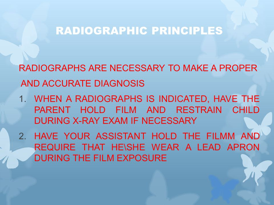 RADIOGRAPHIC PRINCIPLES RADIOGRAPHS ARE NECESSARY TO MAKE A PROPER AND ACCURATE DIAGNOSIS 1.WHEN A RADIOGRAPHS IS INDICATED, HAVE THE PARENT HOLD FILM AND RESTRAIN CHILD DURING X-RAY EXAM IF NECESSARY 2.HAVE YOUR ASSISTANT HOLD THE FILMM AND REQUIRE THAT HE\SHE WEAR A LEAD APRON DURING THE FILM EXPOSURE