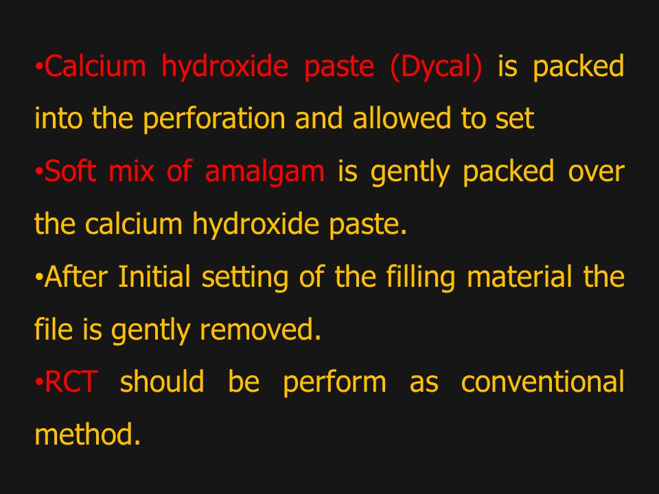 Calcium hydroxide paste (Dycal) is packed into the perforation and allowed to set Soft mix of amalgam is gently packed over the calcium hydroxide paste.