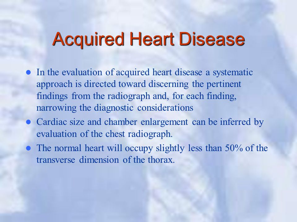 Acquired Heart Disease In the evaluation of acquired heart disease a systematic approach is directed toward discerning the pertinent findings from the radiograph and, for each finding, narrowing the diagnostic considerations Cardiac size and chamber enlargement can be inferred by evaluation of the chest radiograph.