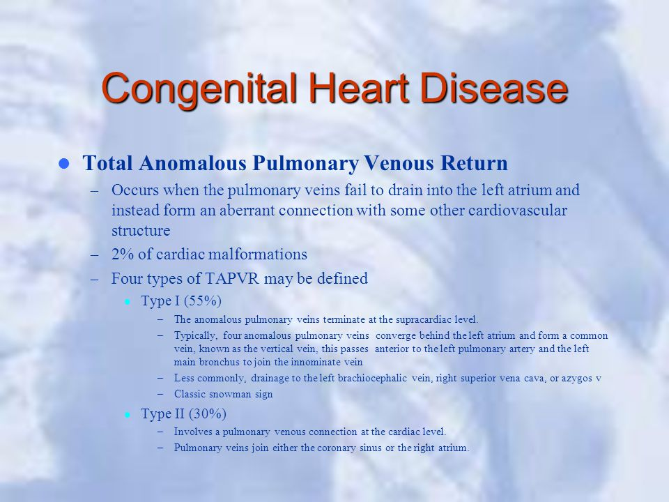 Congenital Heart Disease Total Anomalous Pulmonary Venous Return – Occurs when the pulmonary veins fail to drain into the left atrium and instead form an aberrant connection with some other cardiovascular structure – 2% of cardiac malformations – Four types of TAPVR may be defined Type I (55%) –The anomalous pulmonary veins terminate at the supracardiac level.