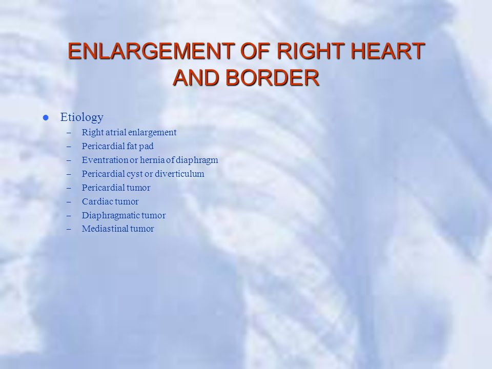 ENLARGEMENT OF RIGHT HEART AND BORDER Etiology – Right atrial enlargement – Pericardial fat pad – Eventration or hernia of diaphragm – Pericardial cyst or diverticulum – Pericardial tumor – Cardiac tumor – Diaphragmatic tumor – Mediastinal tumor